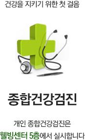종합건강검진 : 건강을 지키기 위한 첫 걸음, 개인 종합건강검진은 웰빙센터 5층에서 실시합니다.