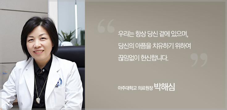 우리는 항상 당신 곁에 있으며, 당신의 아픔을 치유하기 위하여 끊임없이 헌신합니다. 아주대학교 의료원장 박해심